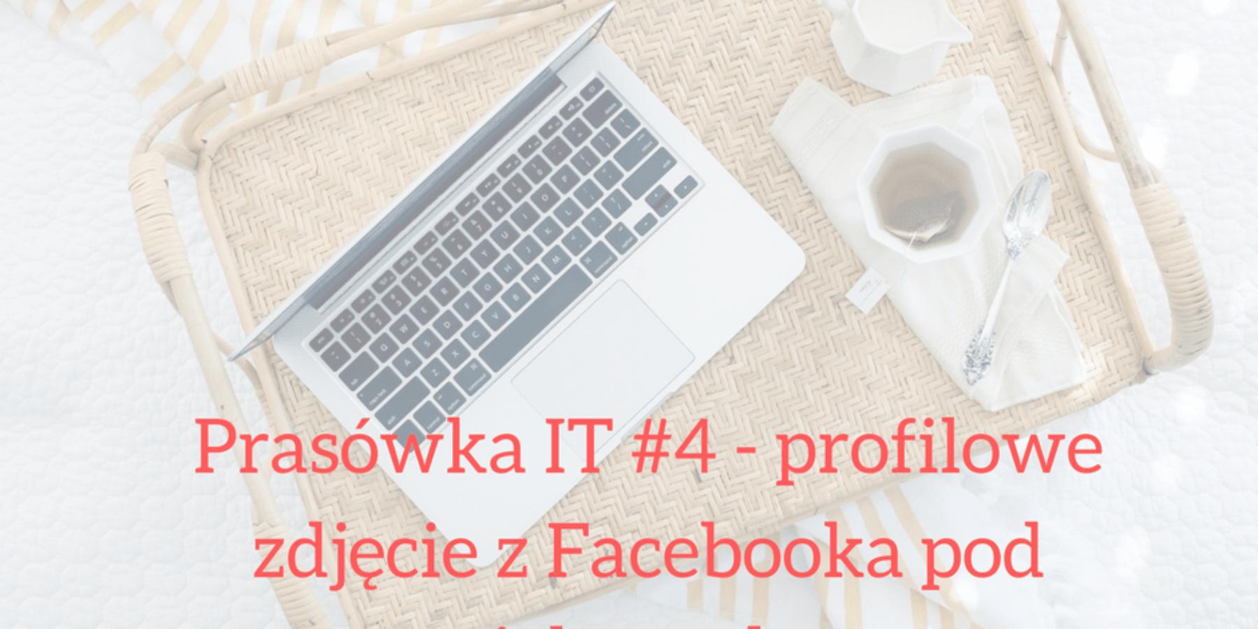 Prasówka IT #4 – profilowe zdjęcie zFacebooka podspecjalną ochroną